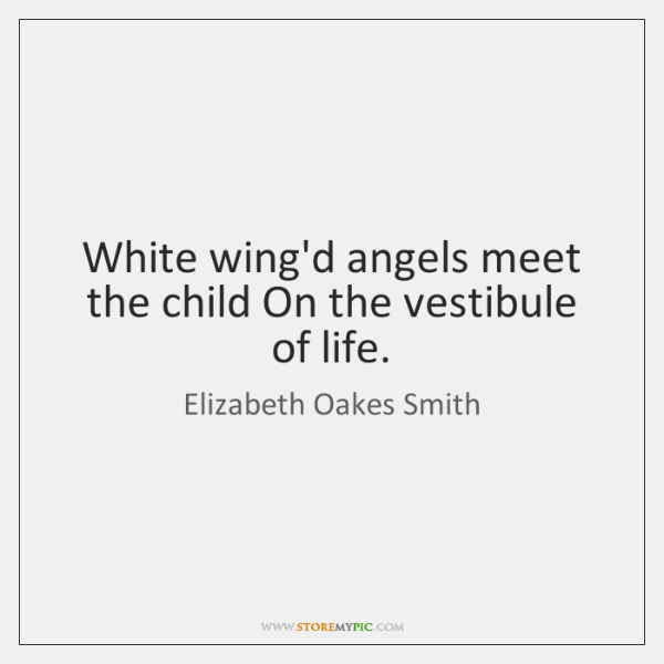 White wing'd angels meet the child On the vestibule of life.