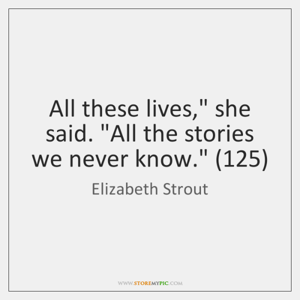 "All these lives,"" she said. ""All the stories we never know."" (125)"