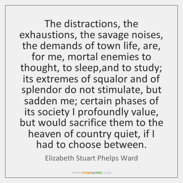 The distractions, the exhaustions, the savage noises, the demands of town life, ...
