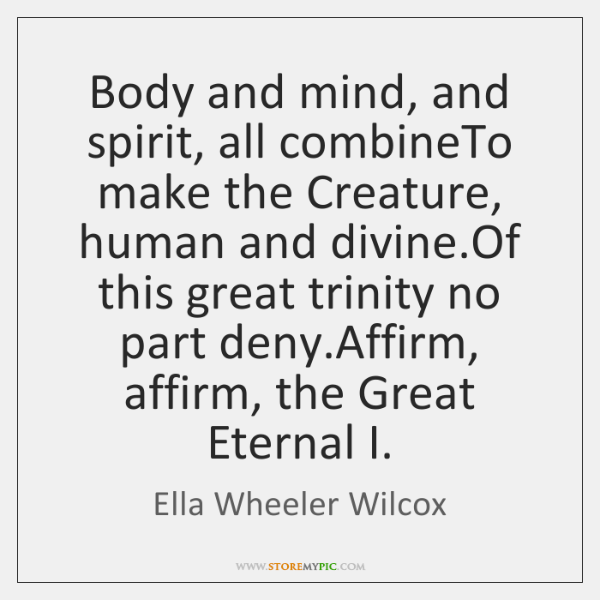 Body and mind, and spirit, all combineTo make the Creature, human and ...