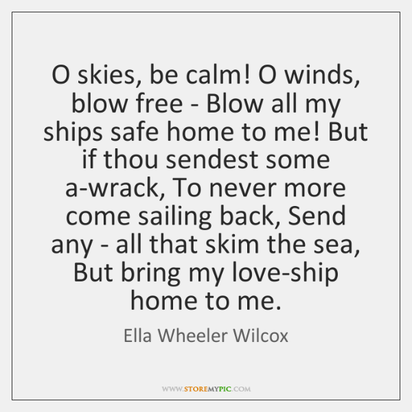O skies, be calm! O winds, blow free - Blow all my ...