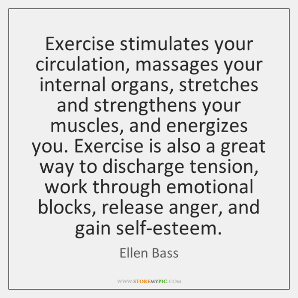Exercise stimulates your circulation, massages your internal organs, stretches and strengthens your