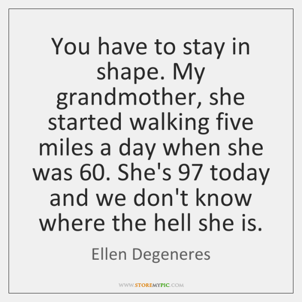 You have to stay in shape. My grandmother, she started walking five ...