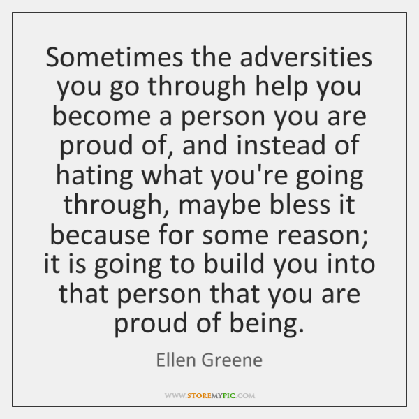 Sometimes the adversities you go through help you become a person you ...