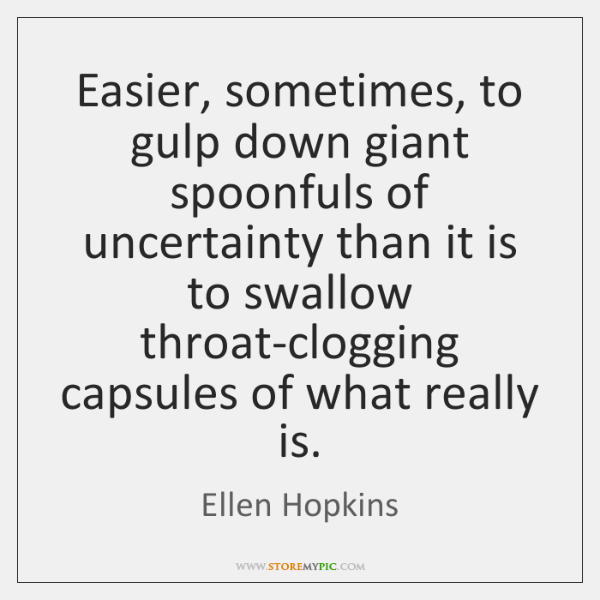 Easier, sometimes, to gulp down giant spoonfuls of uncertainty than it is ...