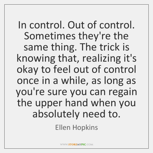 In control. Out of control. Sometimes they're the same thing. The trick ...