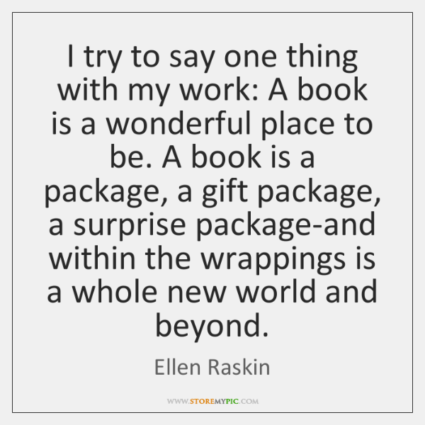 I try to say one thing with my work: A book is ...