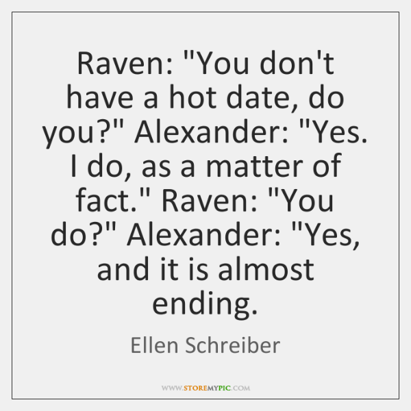 """Raven: """"You don't have a hot date, do you?"""" Alexander: """"Yes. I ..."""