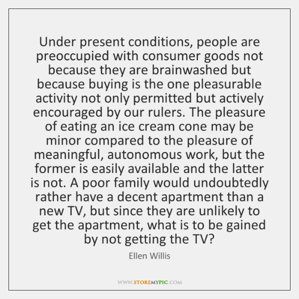 Under present conditions, people are preoccupied with consumer goods not because they ...