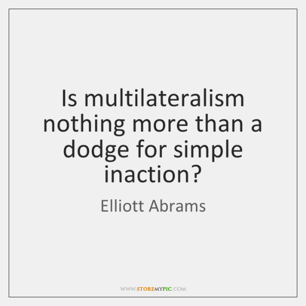 Is multilateralism nothing more than a dodge for simple inaction?