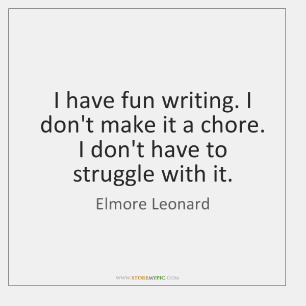 I have fun writing. I don't make it a chore. I don't ...