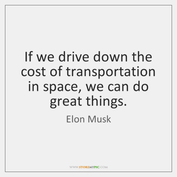 If we drive down the cost of transportation in space, we can ...