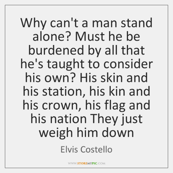 Why can't a man stand alone? Must he be burdened by all ...