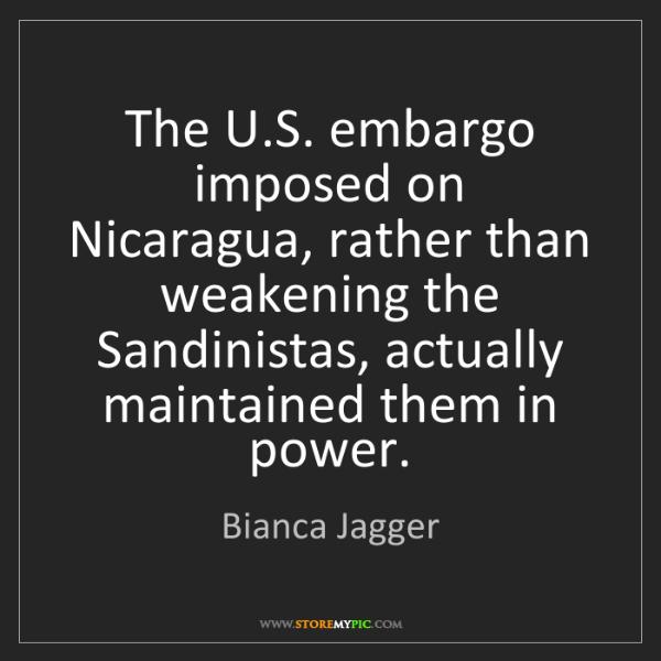 Bianca Jagger: The U.S. embargo imposed on Nicaragua, rather than weakening...