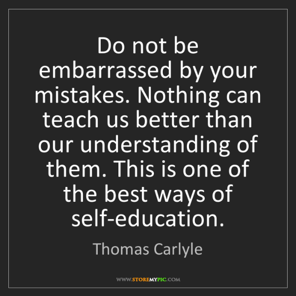 Thomas Carlyle: Do not be embarrassed by your mistakes. Nothing can teach...