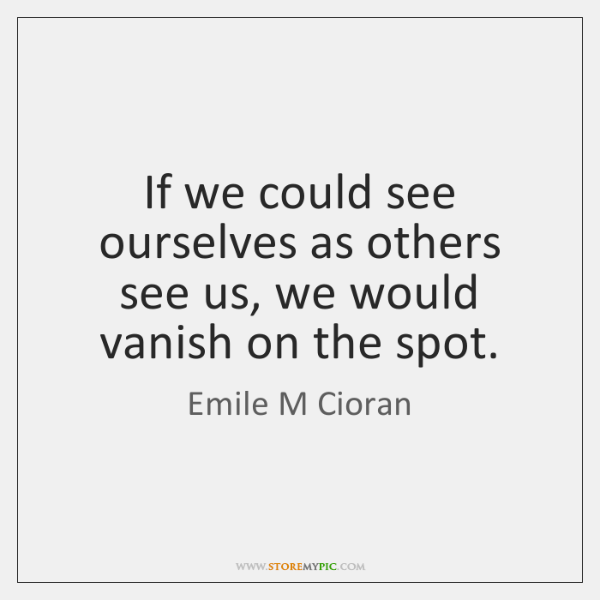 If we could see ourselves as others see us, we would vanish ...