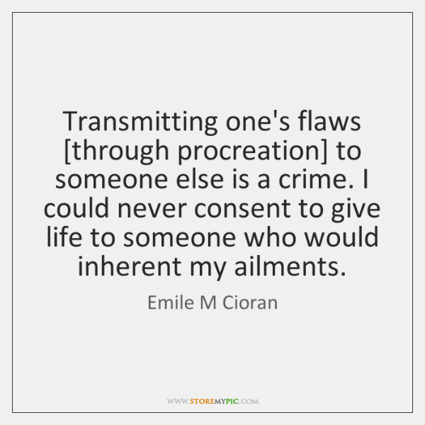 Transmitting one's flaws [through procreation] to someone else is a crime. I ...