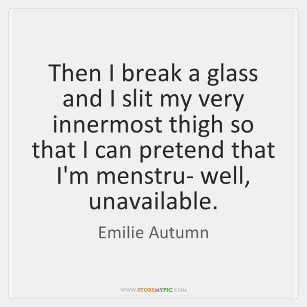Then I break a glass and I slit my very innermost thigh ...