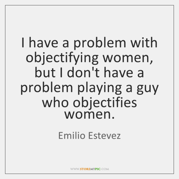 I have a problem with objectifying women, but I don't have a ...