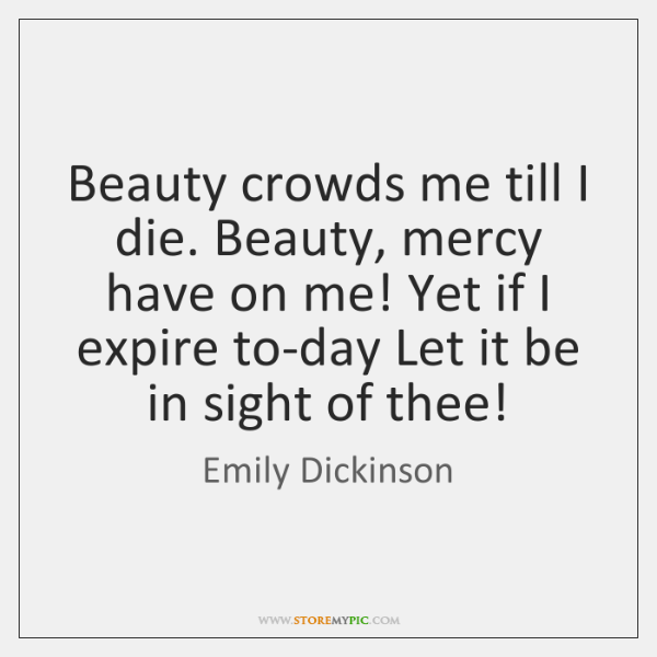 Beauty crowds me till I die. Beauty, mercy have on me! Yet ...