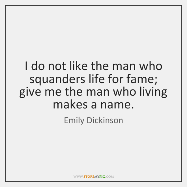 I do not like the man who squanders life for fame; give ...