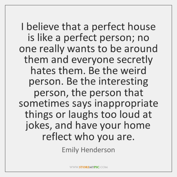 I believe that a perfect house is like a perfect person; no ...