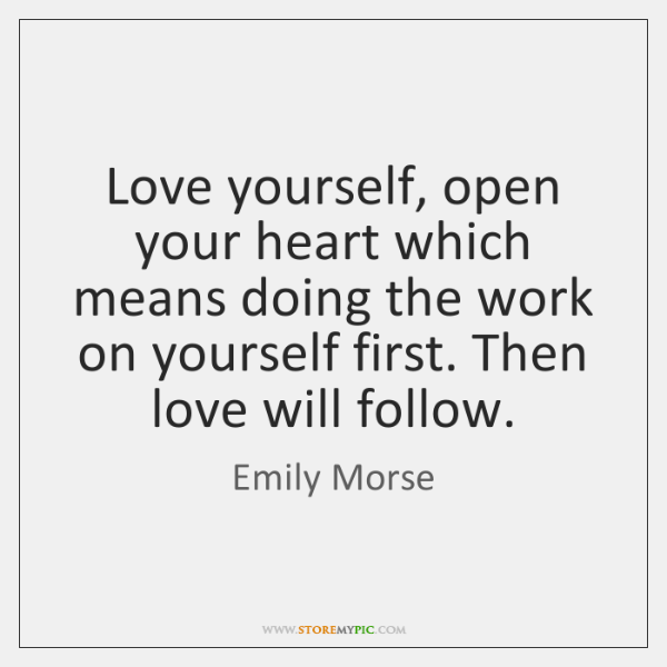 Love yourself, open your heart which means doing the work on yourself ...
