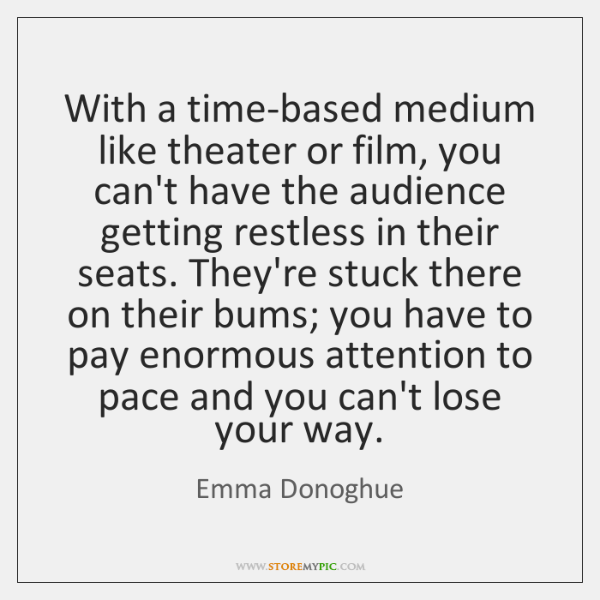 With a time-based medium like theater or film, you can't have the ...