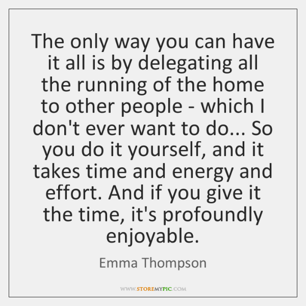 The only way you can have it all is by delegating all ...