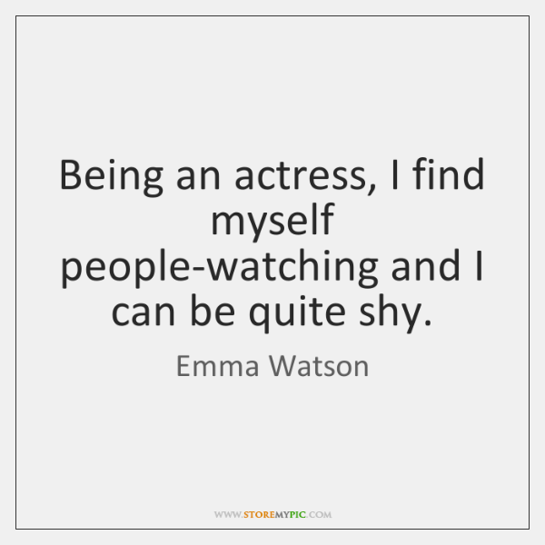 Being an actress, I find myself people-watching and I can be quite ...