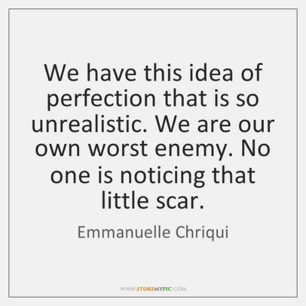 We have this idea of perfection that is so unrealistic. We are ...
