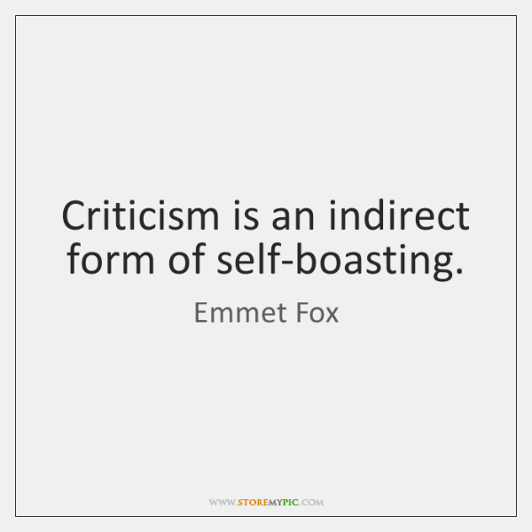 Criticism is an indirect form of self-boasting.