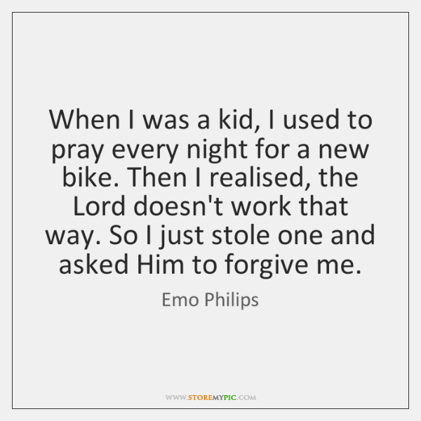 When I was a kid, I used to pray every night for ...