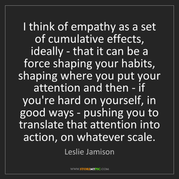 Leslie Jamison: I think of empathy as a set of cumulative effects, ideally...