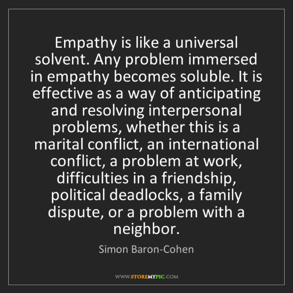 Simon Baron-Cohen: Empathy is like a universal solvent. Any problem immersed...