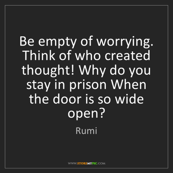 Rumi: Be empty of worrying. Think of who created thought! Why...