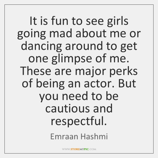 It is fun to see girls going mad about me or dancing ...