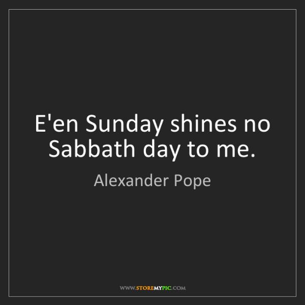 Alexander Pope: E'en Sunday shines no Sabbath day to me.