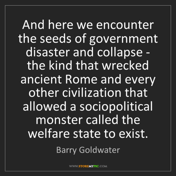 Barry Goldwater: And here we encounter the seeds of government disaster...