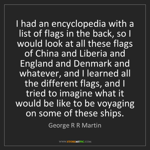 George R R Martin: I had an encyclopedia with a list of flags in the back,...