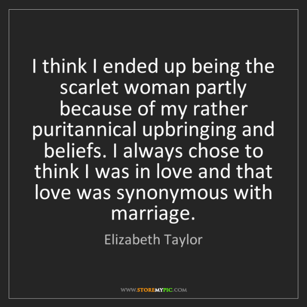 Elizabeth Taylor: I think I ended up being the scarlet woman partly because...
