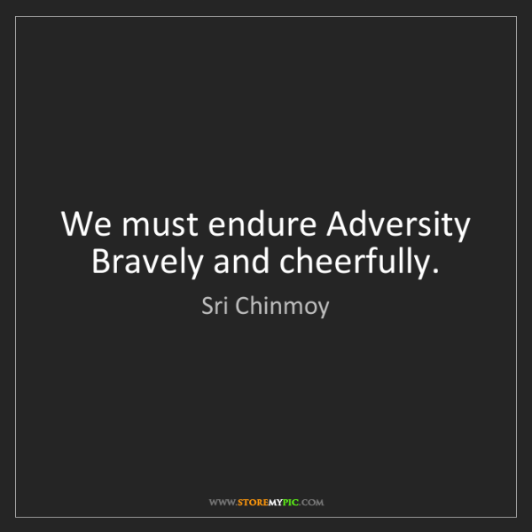 Sri Chinmoy: We must endure Adversity Bravely and cheerfully.