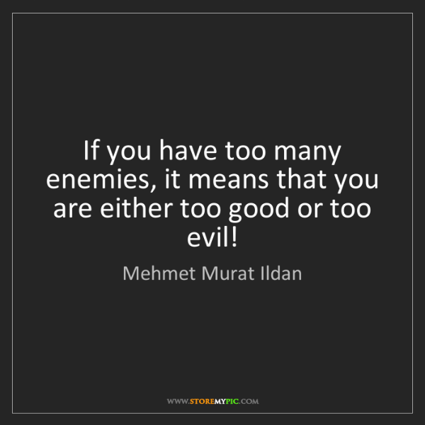 Mehmet Murat Ildan: If you have too many enemies, it means that you are either...