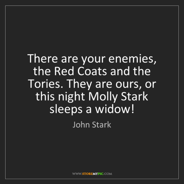 John Stark: There are your enemies, the Red Coats and the Tories....