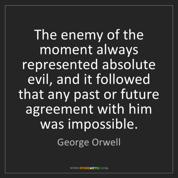 George Orwell: The enemy of the moment always represented absolute evil,...