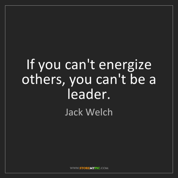 Jack Welch: If you can't energize others, you can't be a leader.