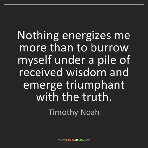 Timothy Noah: Nothing energizes me more than to burrow myself under...