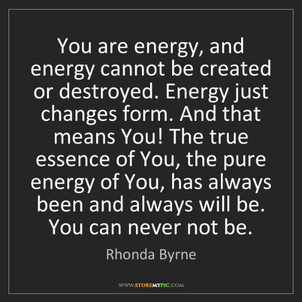 Rhonda Byrne: You are energy, and energy cannot be created or destroyed....