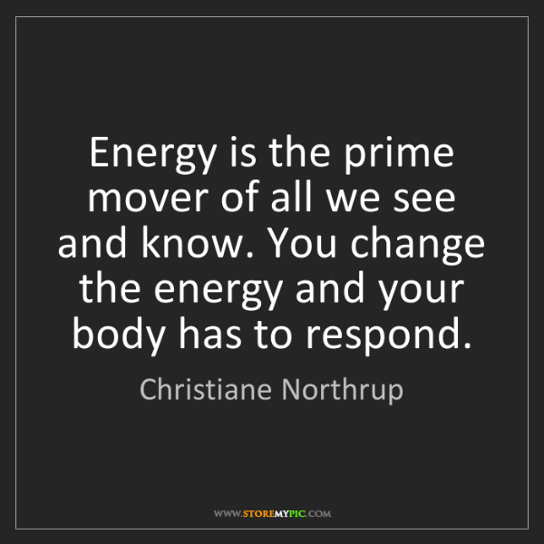 Christiane Northrup: Energy is the prime mover of all we see and know. You...