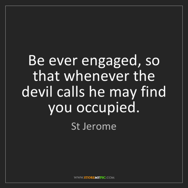 St Jerome: Be ever engaged, so that whenever the devil calls he...